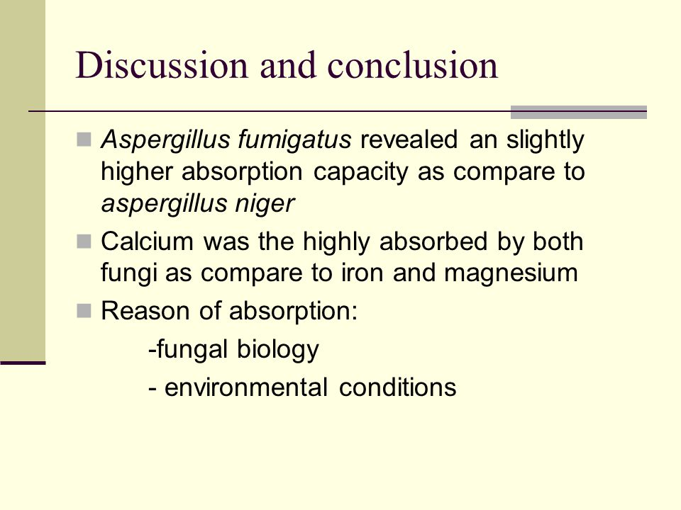 Discussion and conclusion Aspergillus fumigatus revealed an slightly higher absorption capacity as compare to aspergillus niger Calcium was the highly absorbed by both fungi as compare to iron and magnesium Reason of absorption: -fungal biology - environmental conditions