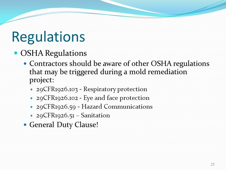 Regulations OSHA Regulations Contractors should be aware of other OSHA regulations that may be triggered during a mold remediation project: 29CFR1926.103 - Respiratory protection 29CFR1926.102 - Eye and face protection 29CFR1926.59 - Hazard Communications 29CFR1926.51 – Sanitation General Duty Clause.