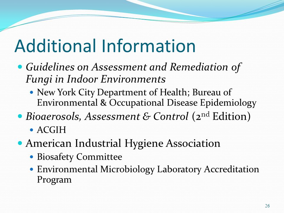 Additional Information Guidelines on Assessment and Remediation of Fungi in Indoor Environments New York City Department of Health; Bureau of Environmental & Occupational Disease Epidemiology Bioaerosols, Assessment & Control (2 nd Edition) ACGIH American Industrial Hygiene Association Biosafety Committee Environmental Microbiology Laboratory Accreditation Program 26