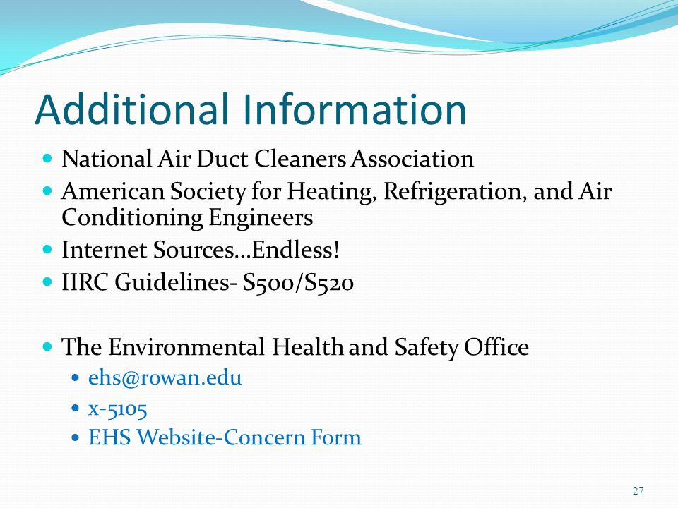 Additional Information National Air Duct Cleaners Association American Society for Heating, Refrigeration, and Air Conditioning Engineers Internet Sources…Endless.