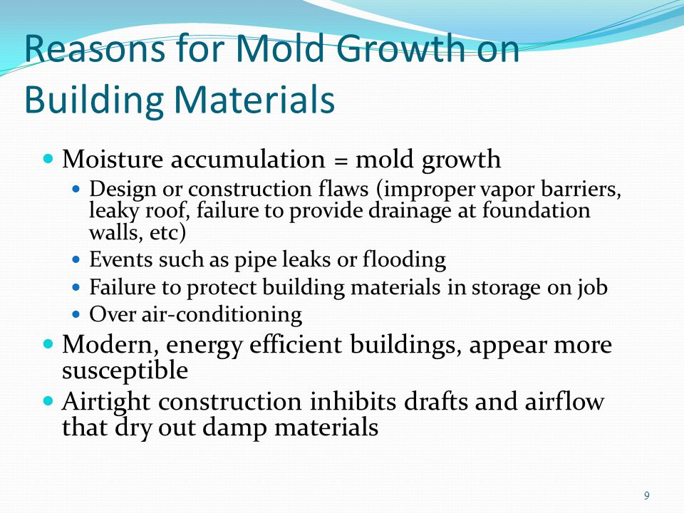 Reasons for Mold Growth on Building Materials Moisture accumulation = mold growth Design or construction flaws (improper vapor barriers, leaky roof, failure to provide drainage at foundation walls, etc) Events such as pipe leaks or flooding Failure to protect building materials in storage on job Over air-conditioning Modern, energy efficient buildings, appear more susceptible Airtight construction inhibits drafts and airflow that dry out damp materials 9