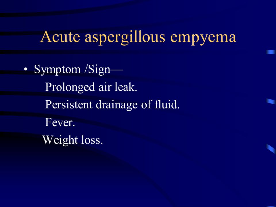 Acute aspergillous empyema Symptom /Sign— Prolonged air leak. Persistent drainage of fluid. Fever. Weight loss.