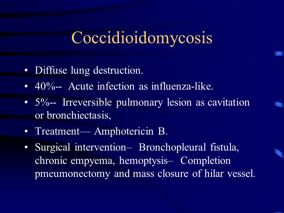 Coccidioidomycosis Diffuse lung destruction. 40%-- Acute infection as influenza-like. 5%-- Irreversible pulmonary lesion as cavitation or bronchiectas