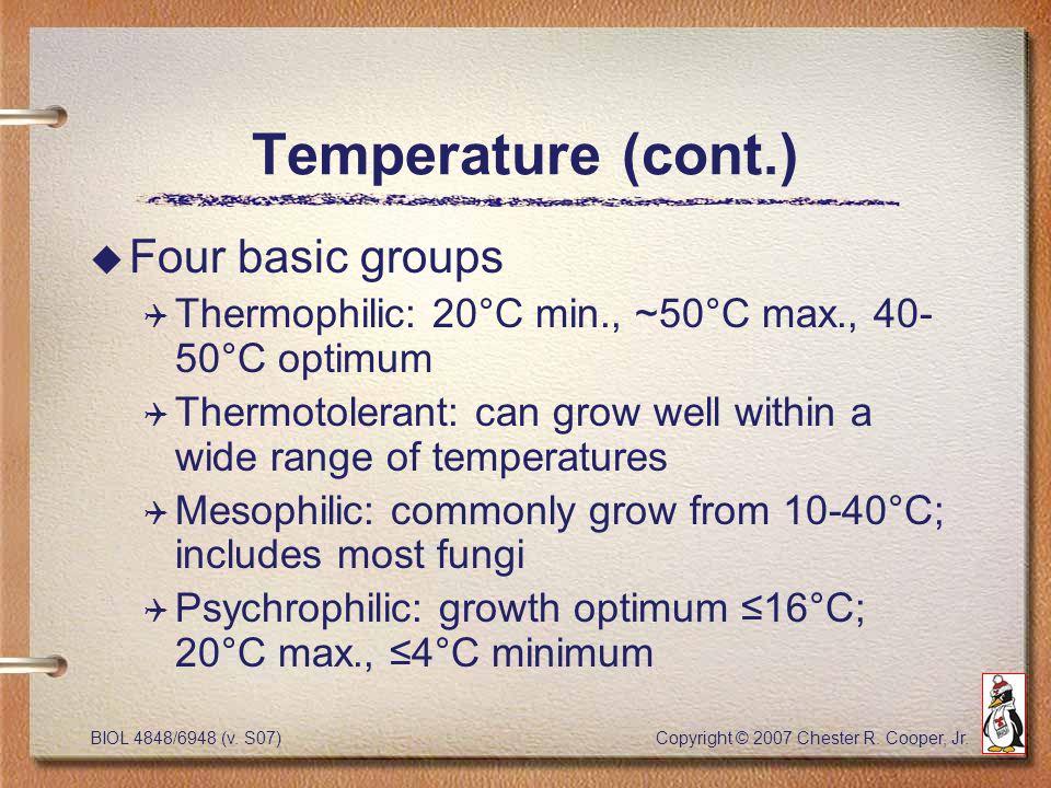 BIOL 4848/6948 (v. S07) Copyright © 2007 Chester R. Cooper, Jr. Temperature (cont.) u Four basic groups Q Thermophilic: 20°C min., ~50°C max., 40- 50°