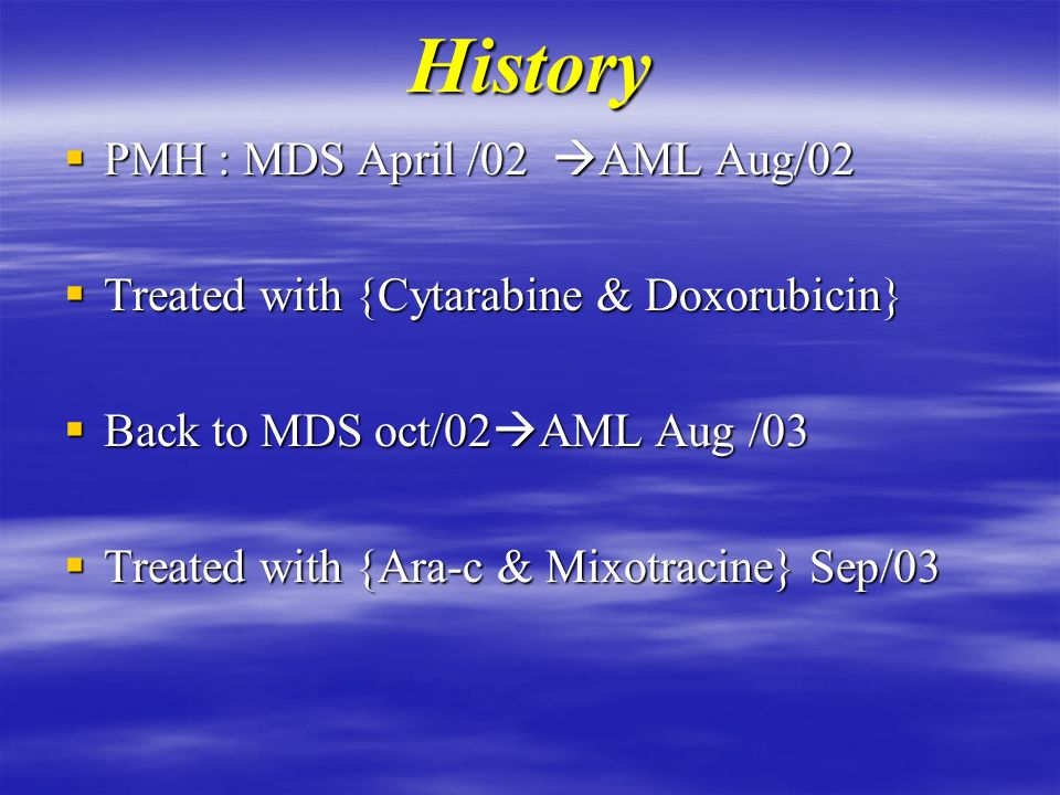 History  PMH : MDS April /02  AML Aug/02  Treated with {Cytarabine & Doxorubicin}  Back to MDS oct/02  AML Aug /03  Treated with {Ara-c & Mixotracine} Sep/03