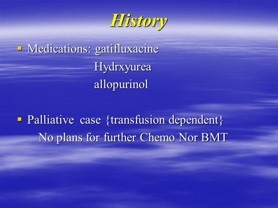 History  Medications: gatifluxacine Hydrxyurea Hydrxyurea allopurinol allopurinol  Palliative case {transfusion dependent} No plans for further Chemo Nor BMT No plans for further Chemo Nor BMT