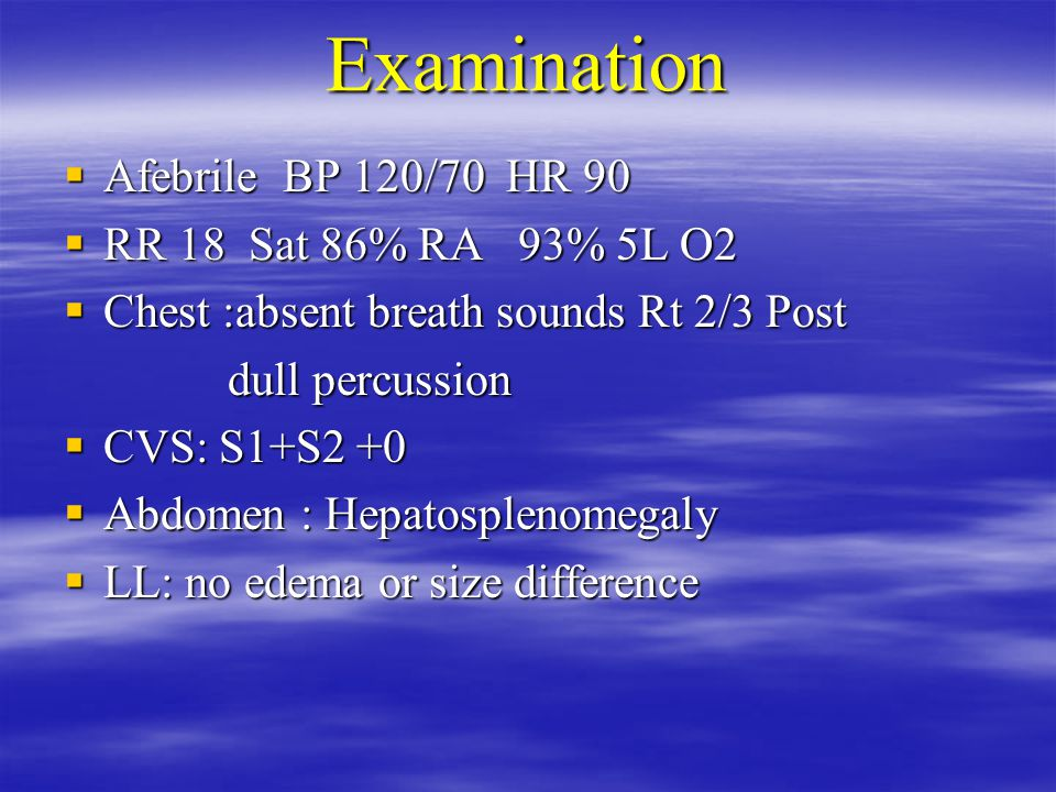 Examination  Afebrile BP 120/70 HR 90  RR 18 Sat 86% RA 93% 5L O2  Chest :absent breath sounds Rt 2/3 Post dull percussion dull percussion  CVS: S1+S2 +0  Abdomen : Hepatosplenomegaly  LL: no edema or size difference