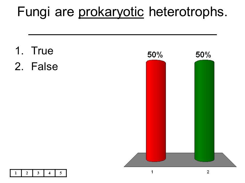 12345 Fungi are prokaryotic heterotrophs. _________________________ 1.True 2.False