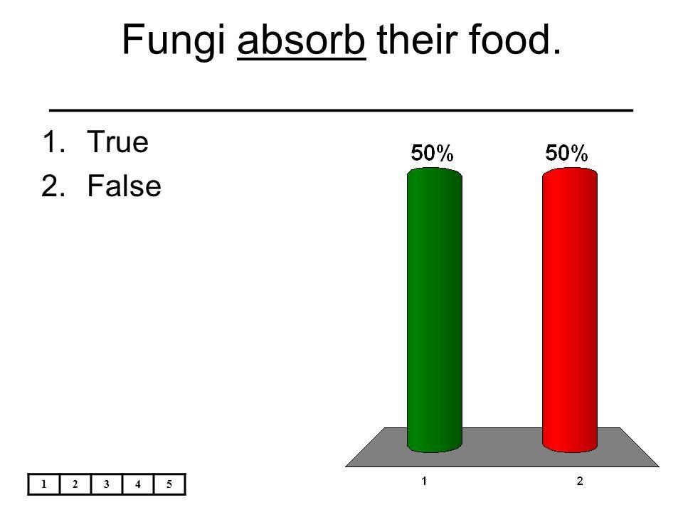 12345 Fungi absorb their food. _________________________ 1.True 2.False