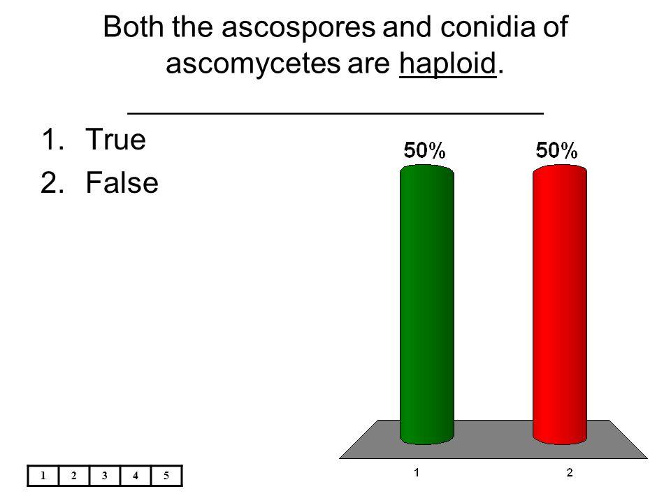 12345 Both the ascospores and conidia of ascomycetes are haploid. _________________________ 1.True 2.False
