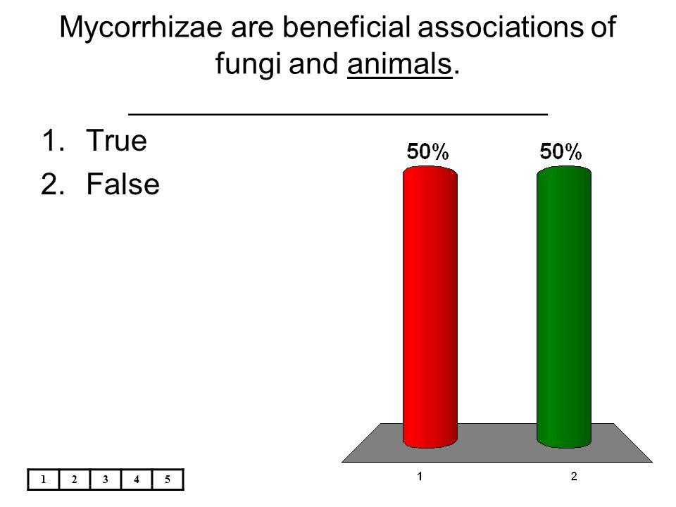 12345 Mycorrhizae are beneficial associations of fungi and animals. _________________________ 1.True 2.False