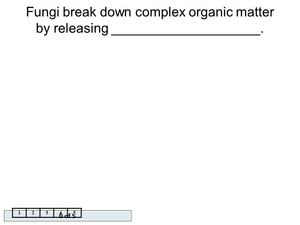 0 of 5 12345 Fungi break down complex organic matter by releasing ____________________.