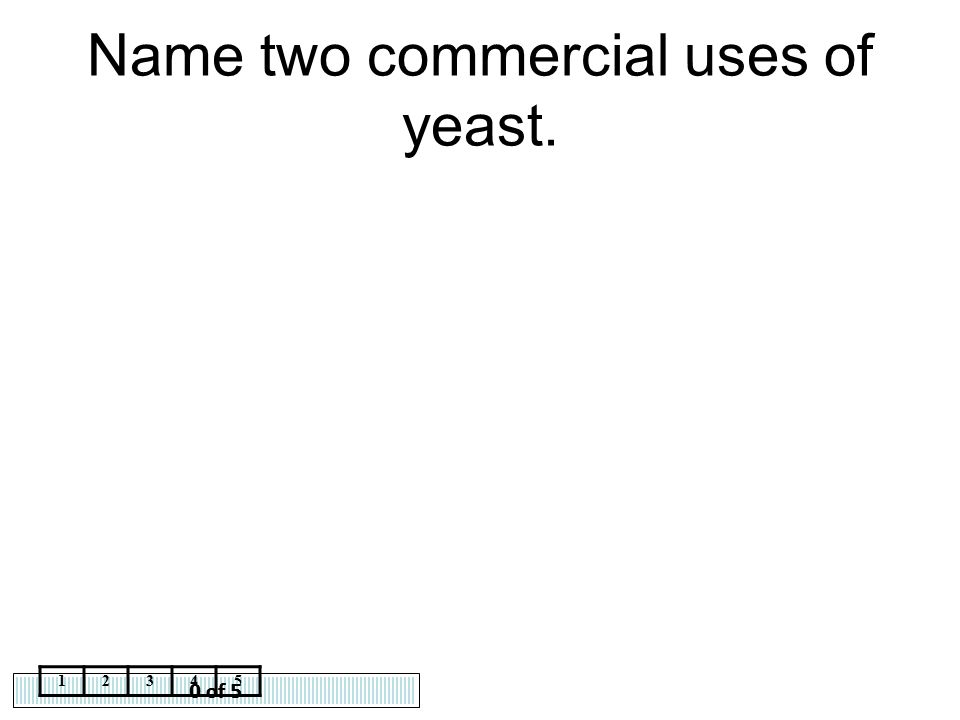 0 of 5 12345 Name two commercial uses of yeast.