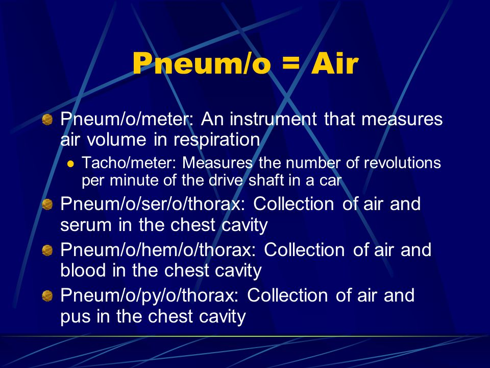 Pneum/o = Air Pneum/o/meter: An instrument that measures air volume in respiration Tacho/meter: Measures the number of revolutions per minute of the drive shaft in a car Pneum/o/ser/o/thorax: Collection of air and serum in the chest cavity Pneum/o/hem/o/thorax: Collection of air and blood in the chest cavity Pneum/o/py/o/thorax: Collection of air and pus in the chest cavity