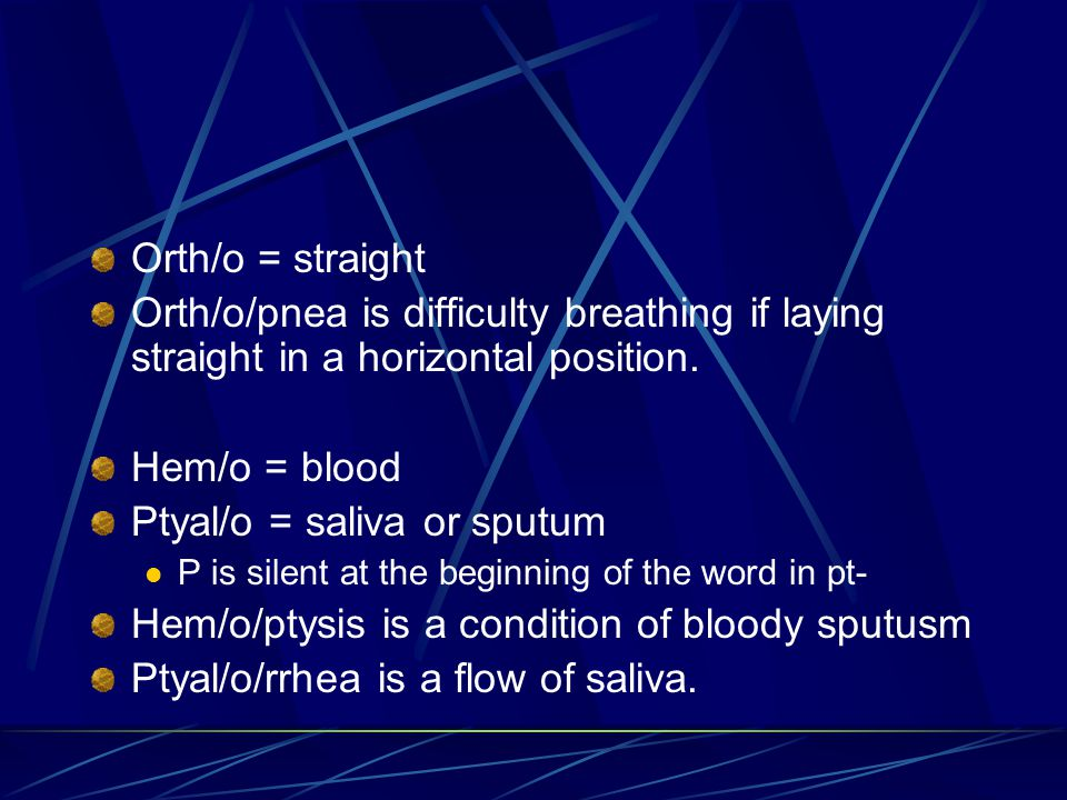 Orth/o = straight Orth/o/pnea is difficulty breathing if laying straight in a horizontal position. Hem/o = blood Ptyal/o = saliva or sputum P is silen