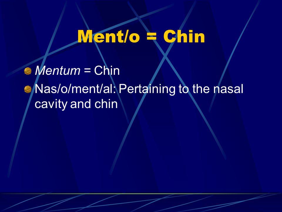 Ment/o = Chin Mentum = Chin Nas/o/ment/al: Pertaining to the nasal cavity and chin