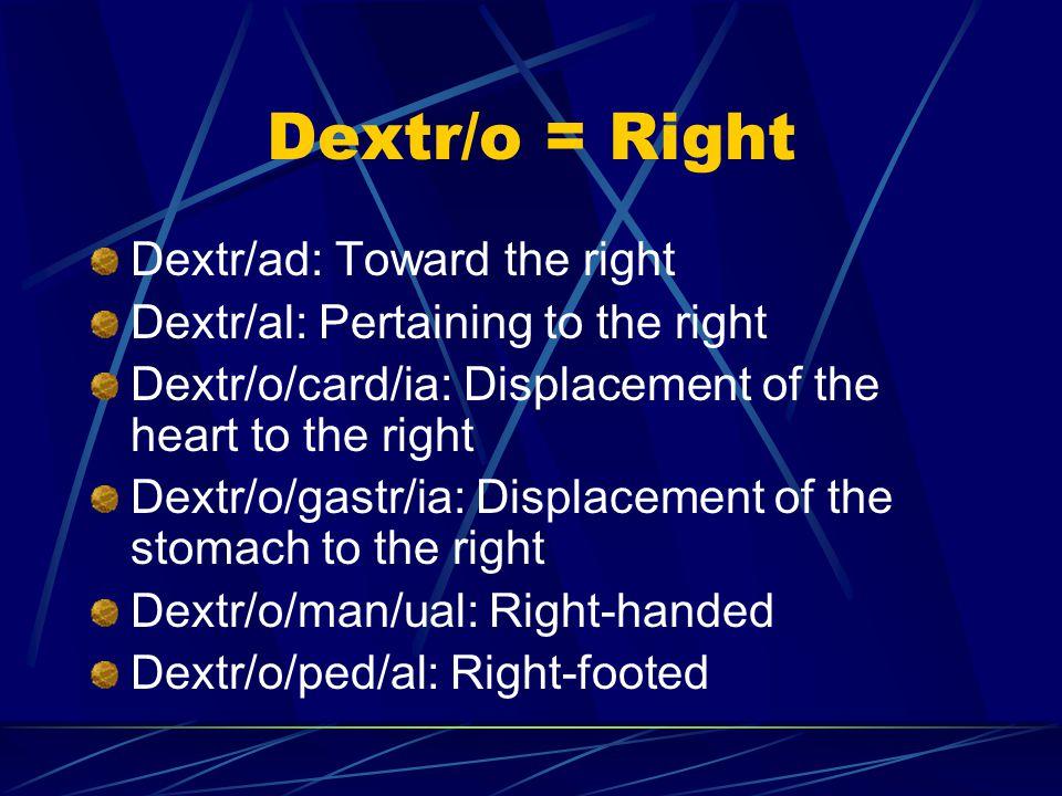 Dextr/o = Right Dextr/ad: Toward the right Dextr/al: Pertaining to the right Dextr/o/card/ia: Displacement of the heart to the right Dextr/o/gastr/ia: Displacement of the stomach to the right Dextr/o/man/ual: Right-handed Dextr/o/ped/al: Right-footed