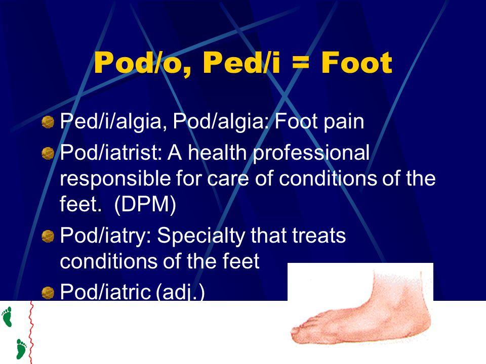 Pod/o, Ped/i = Foot Ped/i/algia, Pod/algia: Foot pain Pod/iatrist: A health professional responsible for care of conditions of the feet.