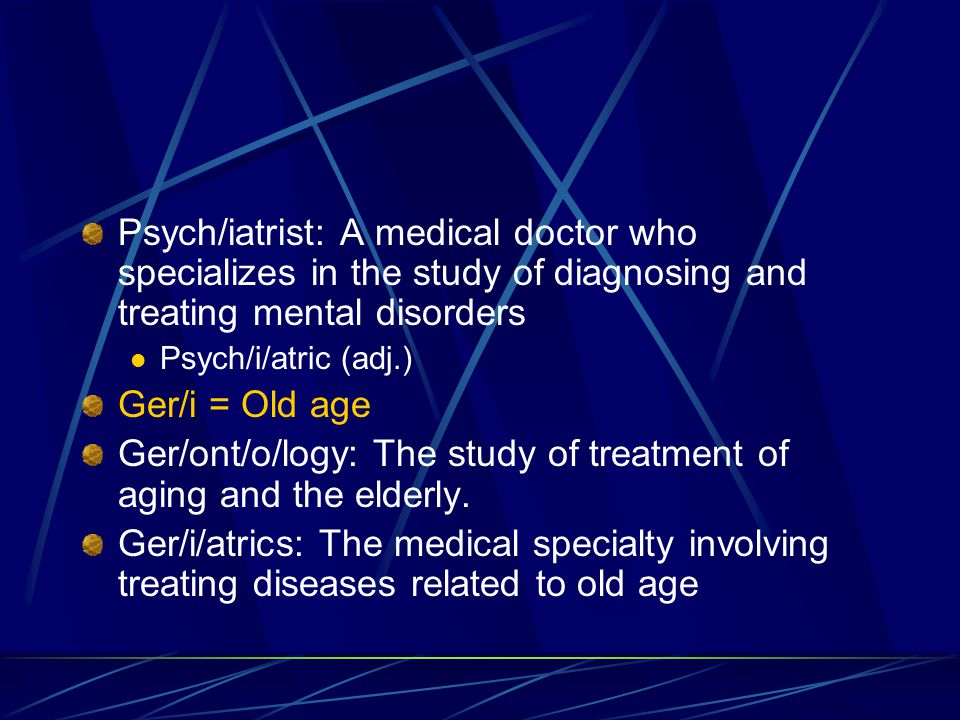 Psych/iatrist: A medical doctor who specializes in the study of diagnosing and treating mental disorders Psych/i/atric (adj.) Ger/i = Old age Ger/ont/