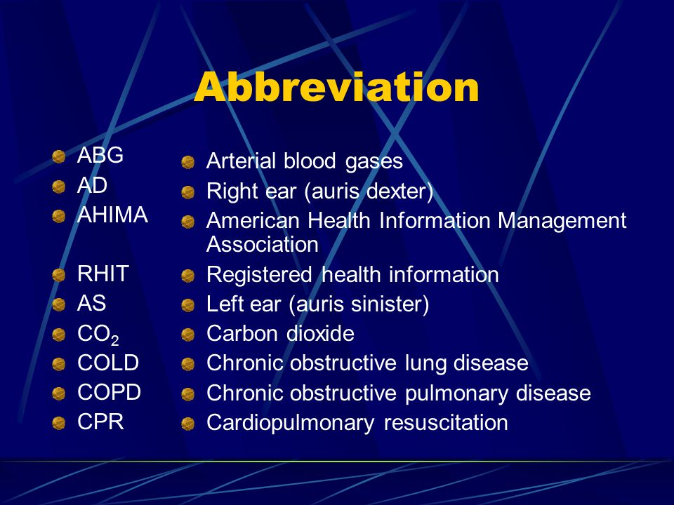 Abbreviation ABG AD AHIMA RHIT AS CO 2 COLD COPD CPR Arterial blood gases Right ear (auris dexter) American Health Information Management Association Registered health information Left ear (auris sinister) Carbon dioxide Chronic obstructive lung disease Chronic obstructive pulmonary disease Cardiopulmonary resuscitation