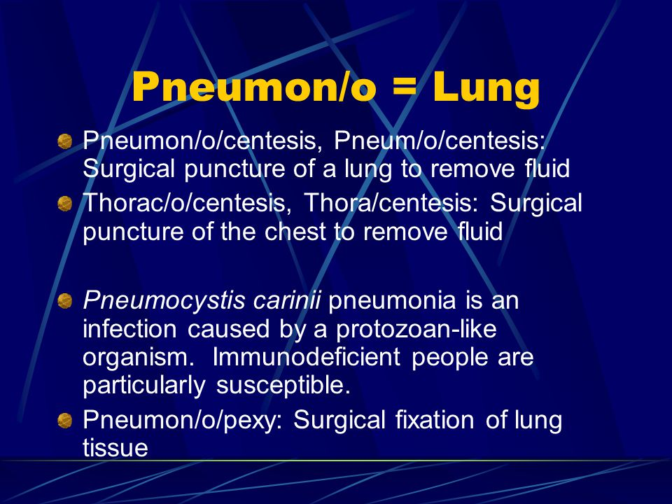 Pneumon/o = Lung Pneumon/o/centesis, Pneum/o/centesis: Surgical puncture of a lung to remove fluid Thorac/o/centesis, Thora/centesis: Surgical puncture of the chest to remove fluid Pneumocystis carinii pneumonia is an infection caused by a protozoan-like organism.