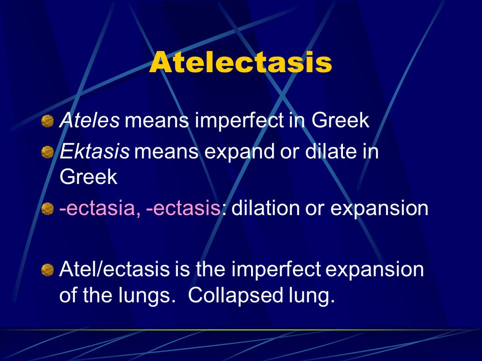 Atelectasis Ateles means imperfect in Greek Ektasis means expand or dilate in Greek -ectasia, -ectasis: dilation or expansion Atel/ectasis is the imperfect expansion of the lungs.