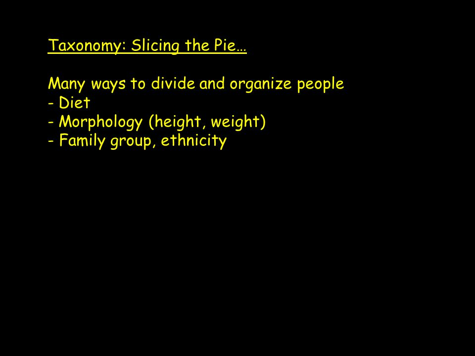 Taxonomy: Slicing the Pie… Many ways to divide and organize people - Diet - Morphology (height, weight) - Family group, ethnicity