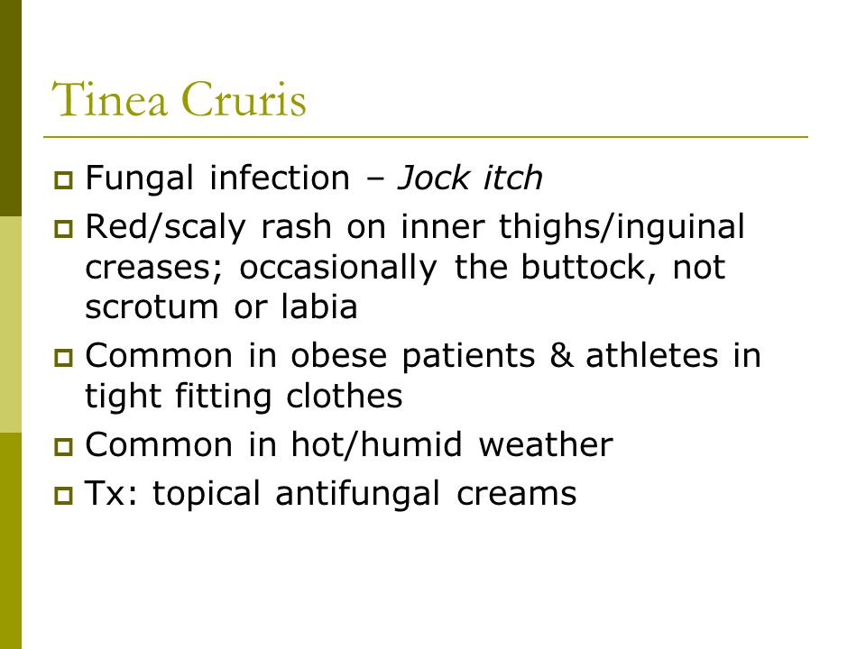 Fungal infection – Jock itch  Red/scaly rash on inner thighs/inguinal creases; occasionally the buttock, not scrotum or labia  Common in obese pat