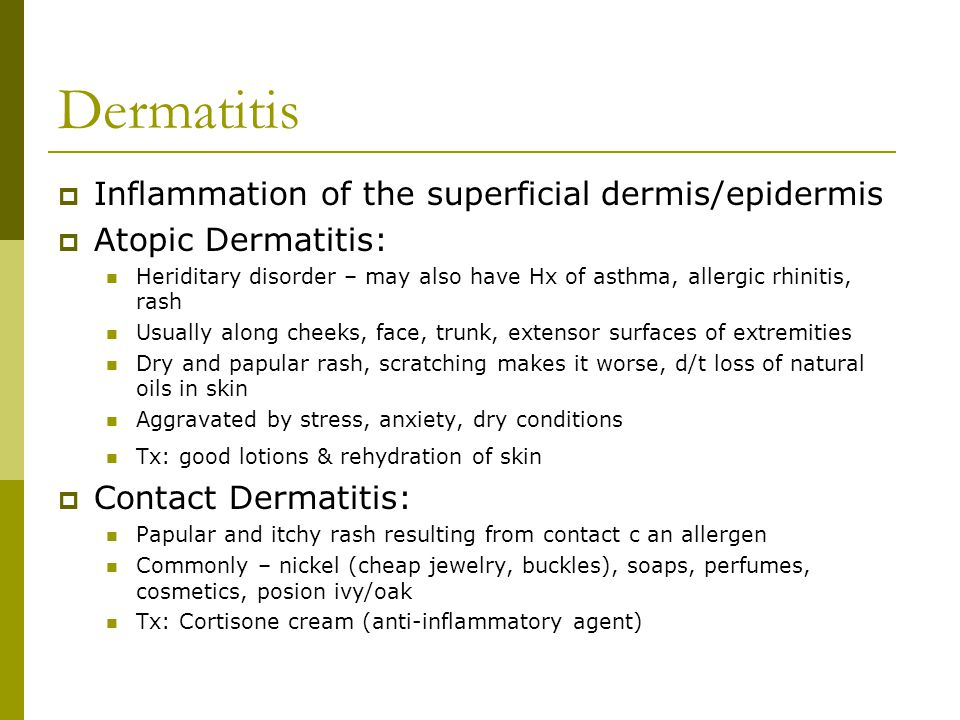  Inflammation of the superficial dermis/epidermis  Atopic Dermatitis: Heriditary disorder – may also have Hx of asthma, allergic rhinitis, rash Usua
