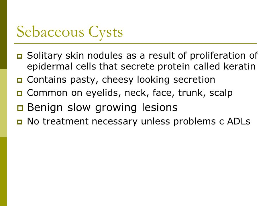  Solitary skin nodules as a result of proliferation of epidermal cells that secrete protein called keratin  Contains pasty, cheesy looking secretion