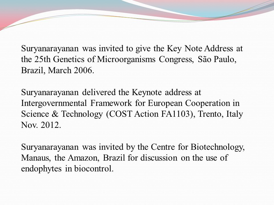 Suryanarayanan was invited to give the Key Note Address at the 25th Genetics of Microorganisms Congress, São Paulo, Brazil, March 2006.