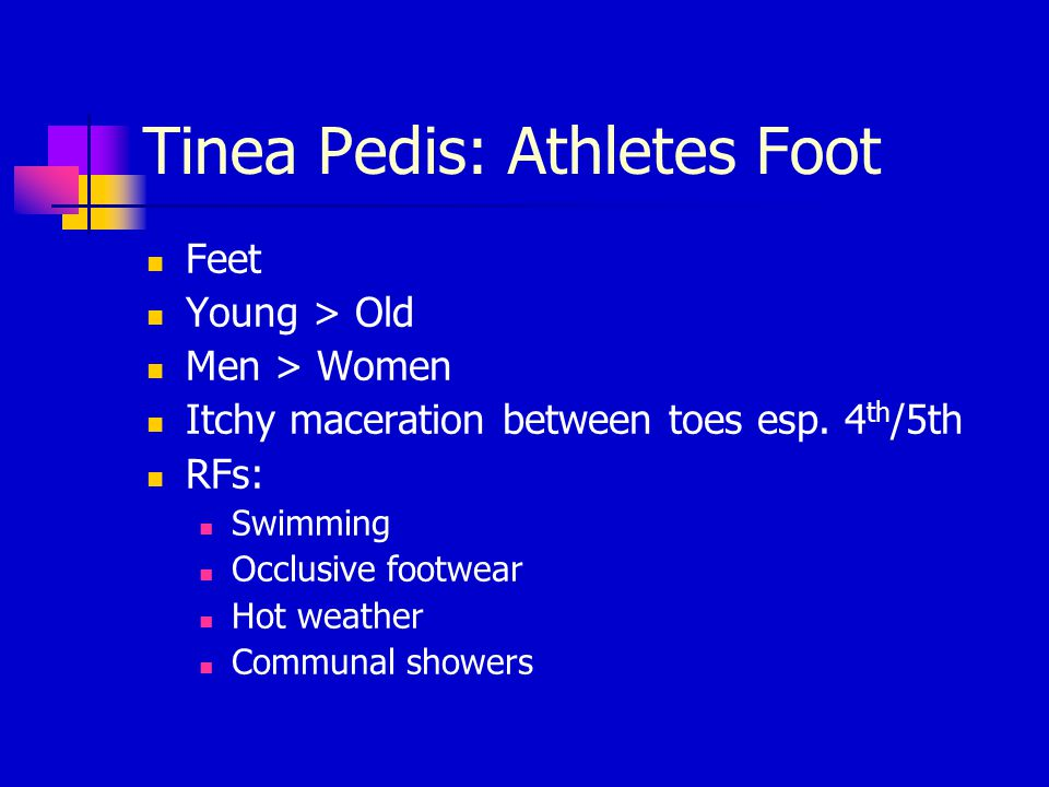 Tinea Pedis: Athletes Foot Feet Young > Old Men > Women Itchy maceration between toes esp. 4 th /5th RFs: Swimming Occlusive footwear Hot weather Comm