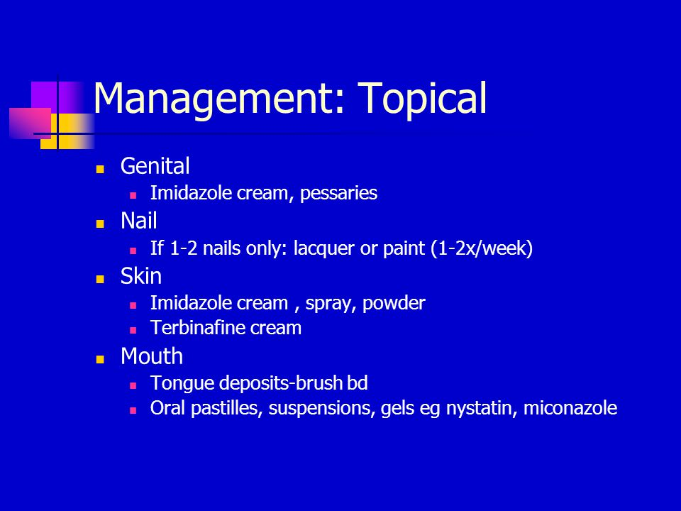 Management: Topical Genital Imidazole cream, pessaries Nail If 1-2 nails only: lacquer or paint (1-2x/week) Skin Imidazole cream, spray, powder Terbin