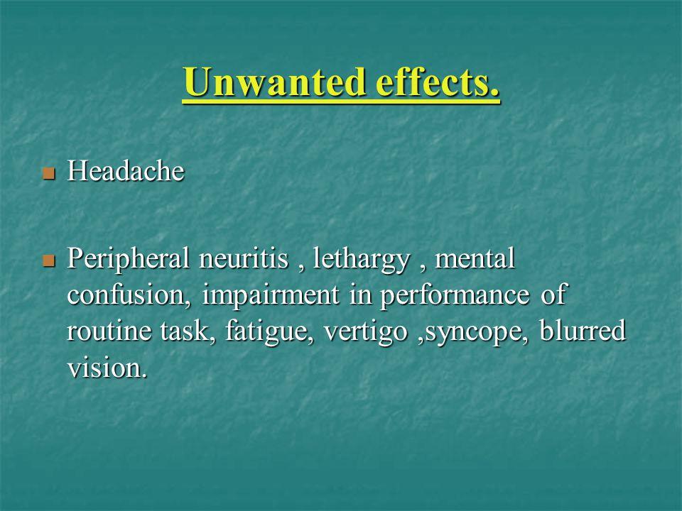 Unwanted effects. Headache Headache Peripheral neuritis, lethargy, mental confusion, impairment in performance of routine task, fatigue, vertigo,synco
