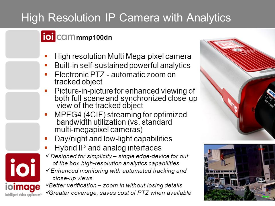 High Resolution IP Camera with Analytics  High resolution Multi Mega-pixel camera  Built-in self-sustained powerful analytics  Electronic PTZ - automatic zoom on tracked object  Picture-in-picture for enhanced viewing of both full scene and synchronized close-up view of the tracked object  MPEG4 (4CIF) streaming for optimized bandwidth utilization (vs.