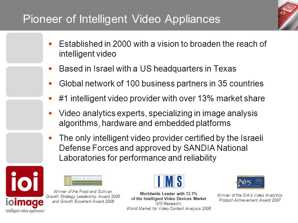 Pioneer of Intelligent Video Appliances Winner of the Frost and Sullivan Growth Strategy Leadership Award 2006 and Growth Excellent Award 2008 Winner of the SIA's Video Analytics Product Achievement Award 2007 Worldwide Leader with 13.1% of the Intelligent Video Devices Market IMS Research, World Market for Video Content Analysis 2008  Established in 2000 with a vision to broaden the reach of intelligent video  Based in Israel with a US headquarters in Texas  Global network of 100 business partners in 35 countries  #1 intelligent video provider with over 13% market share  Video analytics experts, specializing in image analysis algorithms, hardware and embedded platforms  The only intelligent video provider certified by the Israeli Defense Forces and approved by SANDIA National Laboratories for performance and reliability