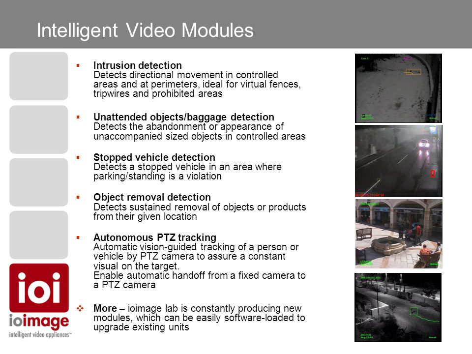 Intelligent Video Modules  Intrusion detection Detects directional movement in controlled areas and at perimeters, ideal for virtual fences, tripwires and prohibited areas  Unattended objects/baggage detection Detects the abandonment or appearance of unaccompanied sized objects in controlled areas  Stopped vehicle detection Detects a stopped vehicle in an area where parking/standing is a violation  Object removal detection Detects sustained removal of objects or products from their given location  Autonomous PTZ tracking Automatic vision-guided tracking of a person or vehicle by PTZ camera to assure a constant visual on the target.