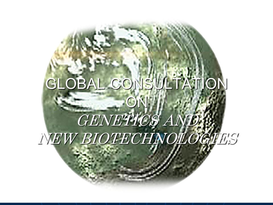 GLOBAL CONSULTATION ON GENETICS AND NEW BIOTECHNOLOGIES