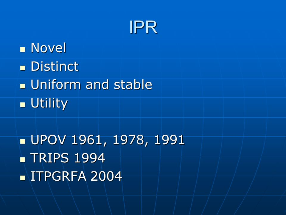 IPR Novel Novel Distinct Distinct Uniform and stable Uniform and stable Utility Utility UPOV 1961, 1978, 1991 UPOV 1961, 1978, 1991 TRIPS 1994 TRIPS 1994 ITPGRFA 2004 ITPGRFA 2004