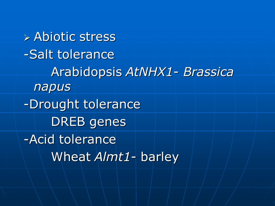  Abiotic stress -Salt tolerance Arabidopsis AtNHX1- Brassica napus -Drought tolerance DREB genes -Acid tolerance Wheat Almt1- barley