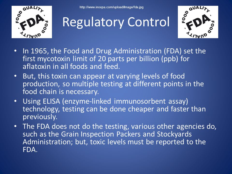 Regulatory Control In 1965, the Food and Drug Administration (FDA) set the first mycotoxin limit of 20 parts per billion (ppb) for aflatoxin in all fo