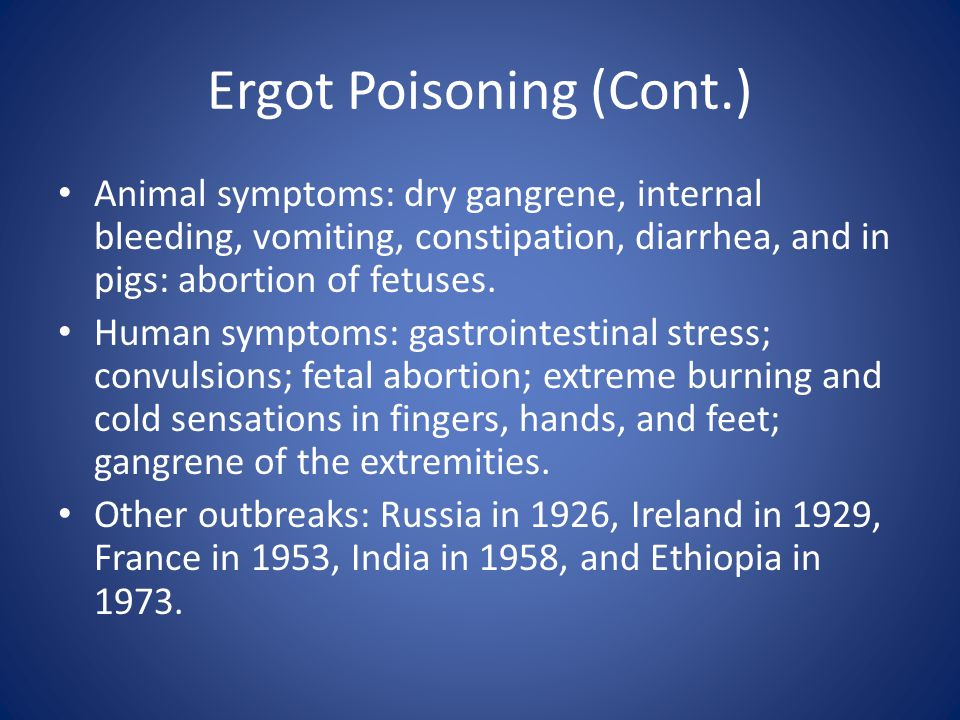 Ergot Poisoning (Cont.) Animal symptoms: dry gangrene, internal bleeding, vomiting, constipation, diarrhea, and in pigs: abortion of fetuses. Human sy