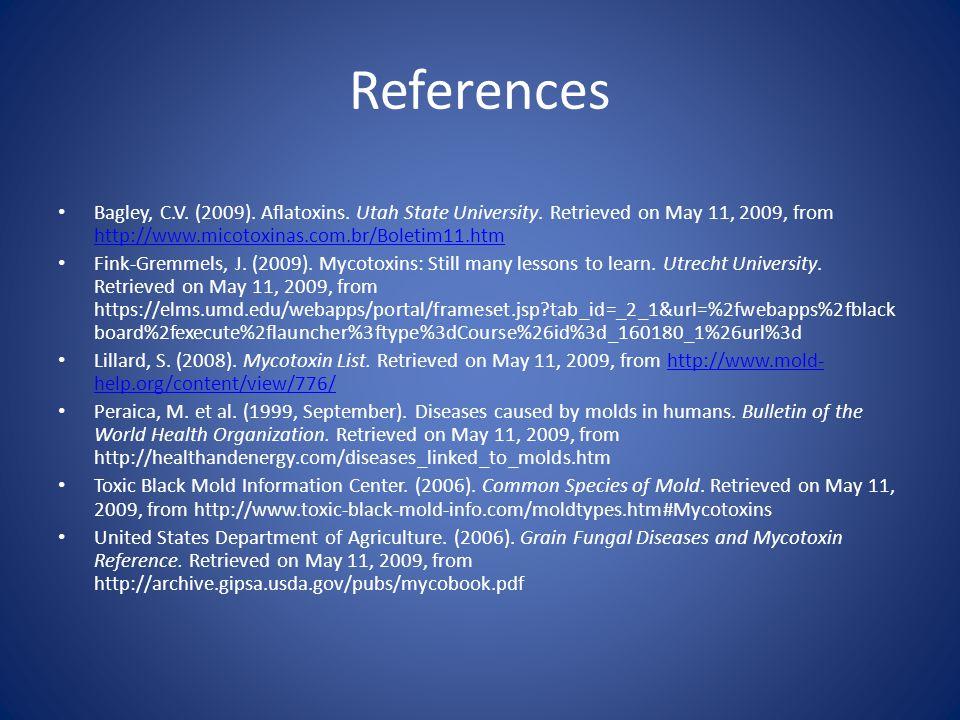 References Bagley, C.V. (2009). Aflatoxins. Utah State University. Retrieved on May 11, 2009, from http://www.micotoxinas.com.br/Boletim11.htm http://