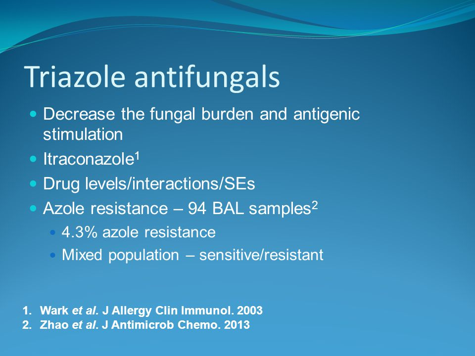 Triazole antifungals Decrease the fungal burden and antigenic stimulation Itraconazole 1 Drug levels/interactions/SEs Azole resistance – 94 BAL samples 2 4.3% azole resistance Mixed population – sensitive/resistant 1.Wark et al.