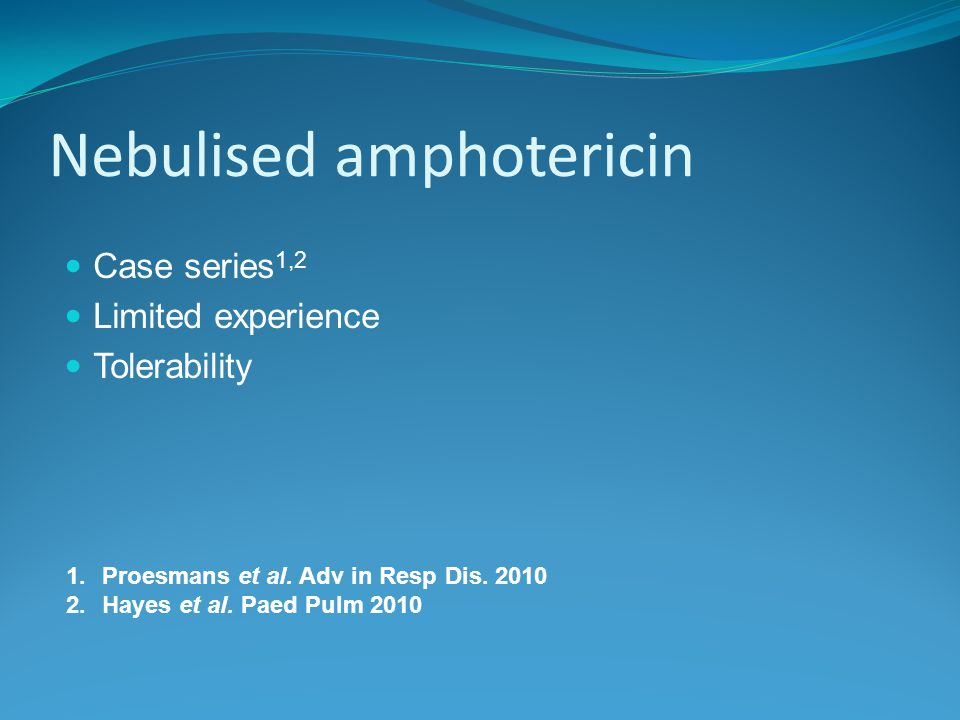 Nebulised amphotericin Case series 1,2 Limited experience Tolerability 1.Proesmans et al.