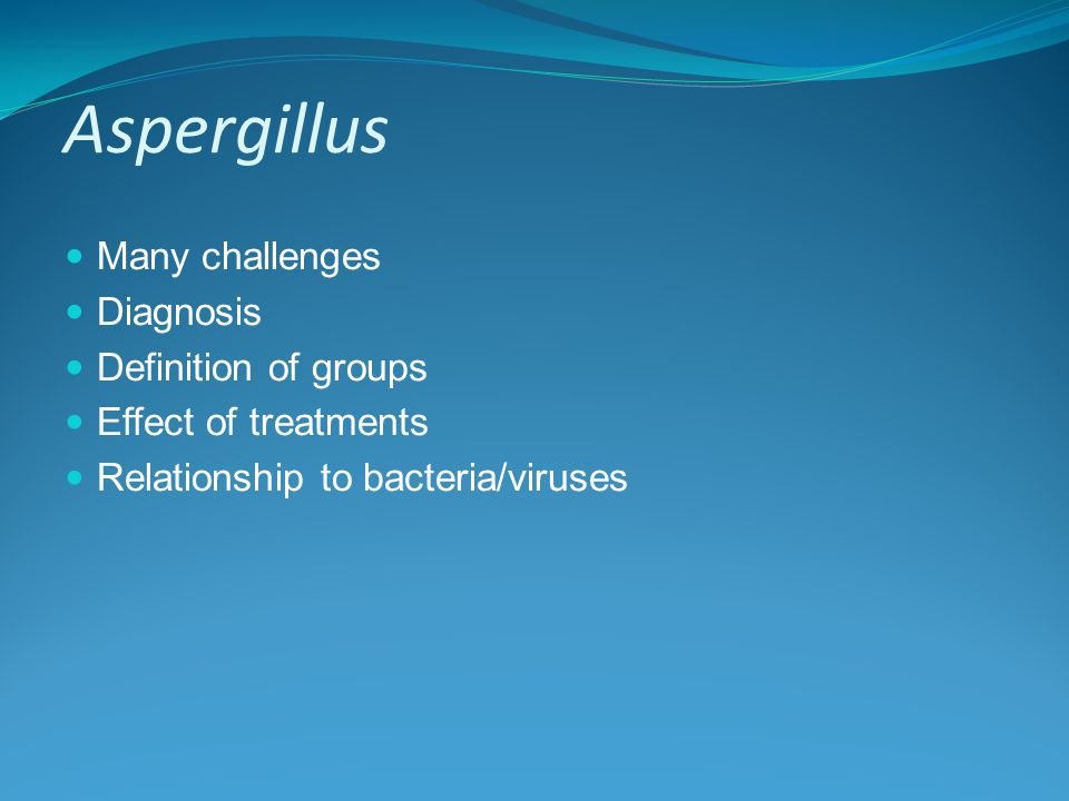 Aspergillus Many challenges Diagnosis Definition of groups Effect of treatments Relationship to bacteria/viruses