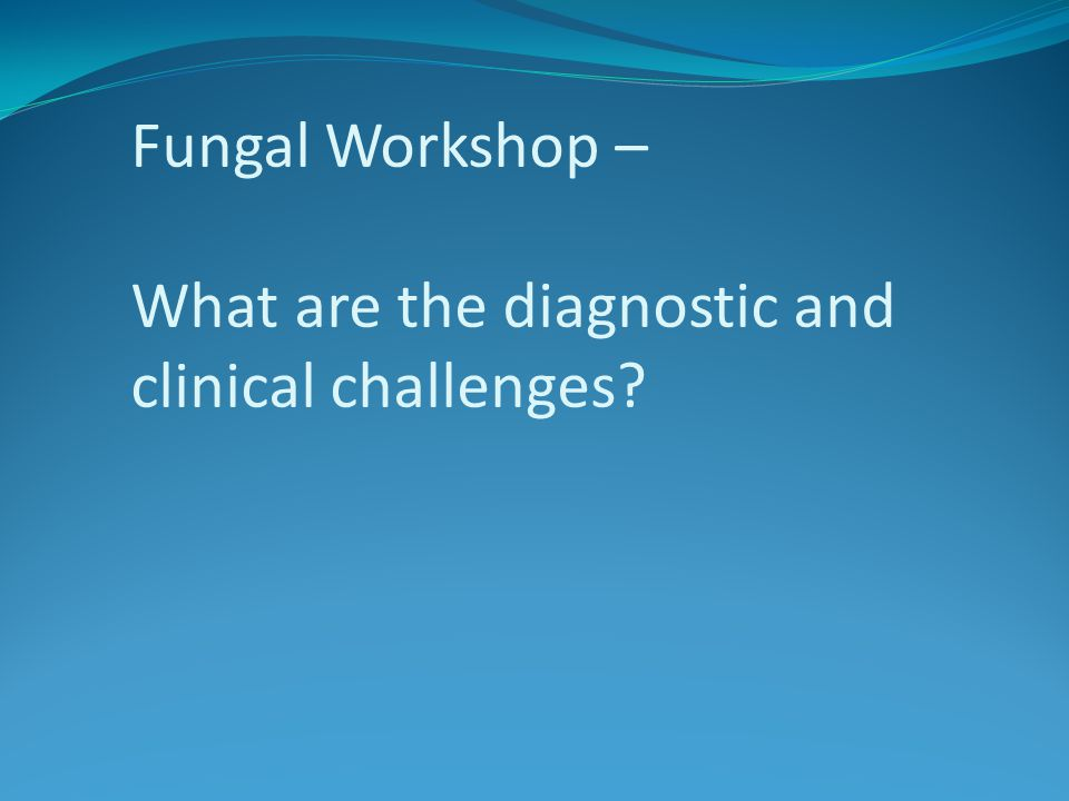 Fungal Workshop – What are the diagnostic and clinical challenges