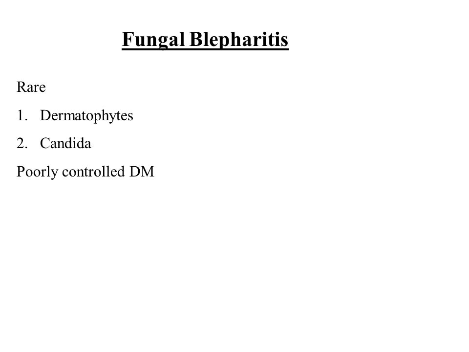 Fungal Blepharitis Rare 1.Dermatophytes 2.Candida Poorly controlled DM
