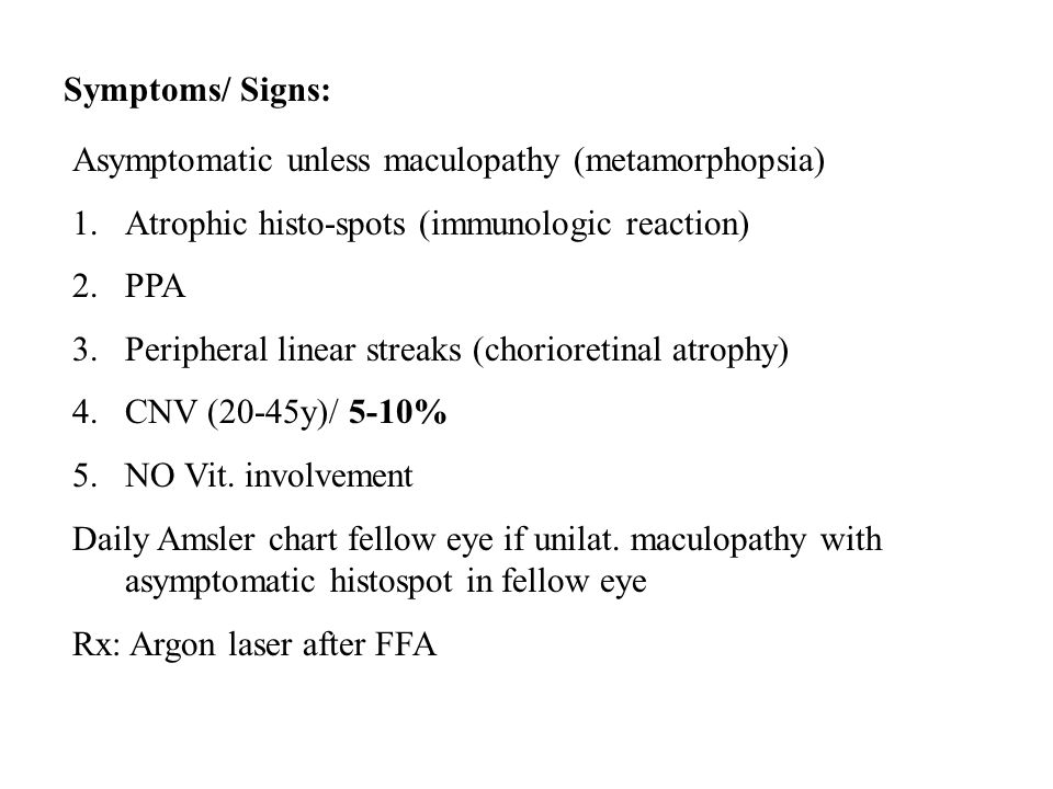 Symptoms/ Signs: Asymptomatic unless maculopathy (metamorphopsia) 1.Atrophic histo-spots (immunologic reaction) 2.PPA 3.Peripheral linear streaks (chorioretinal atrophy) 4.CNV (20-45y)/ 5-10% 5.NO Vit.