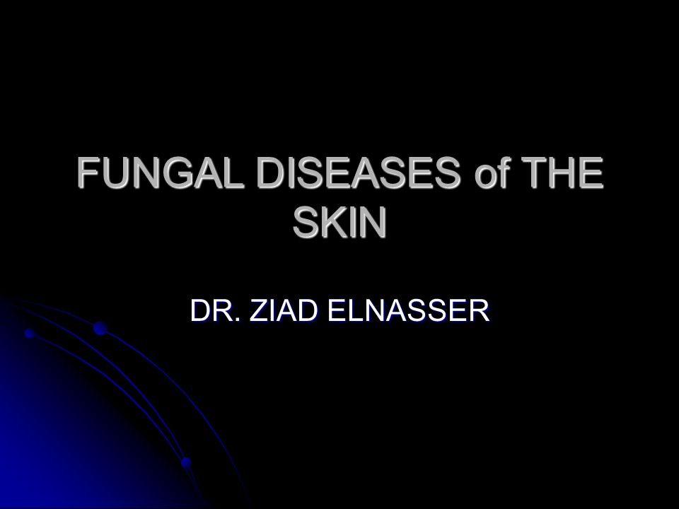 FUNGAL DISEASES of THE SKIN DR. ZIAD ELNASSER